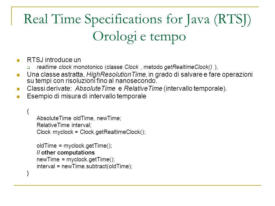 Real Time Specifications for Java (RTSJ) Eventi asincroni e loro handler Classi eventi: gestiti nel metodo fire() AsyncEvent : rappresenta segnali, interrupt, eventi, Metodo handleAsyncEvent() AsyncEventHandler: oggetti molto simili ai thread.