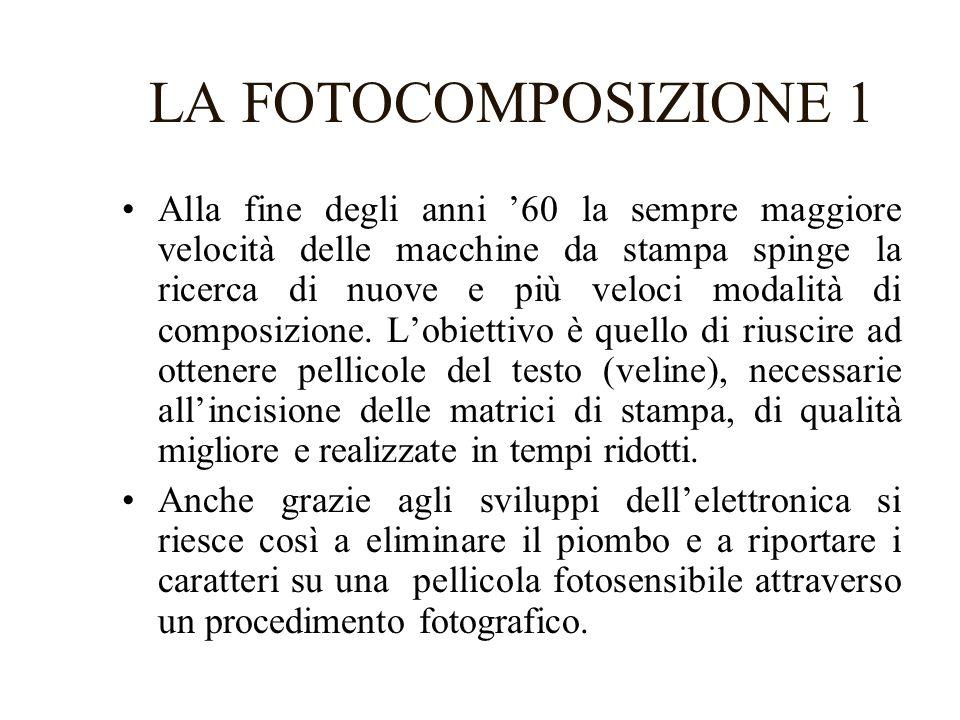 LA FOTOCOMPOSIZIONE 2 Vengono così messi a punto tre successive generazioni di sistemi di fotocomposizione: –La fotocomposizione ottico-meccanica: la matrice è costituita da un supporto recante le incisioni delle lettere in negativo.