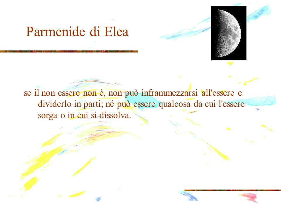 Parmenide di Elea Parmenide fa notare che è logicamente contraddittorio affermare che il non essere ci sia, che il nulla esista, perché il non essere è il contrario dell essere e affermare della stessa realtà un carattere e il carattere contrario è un errore logico: un nonsenso.