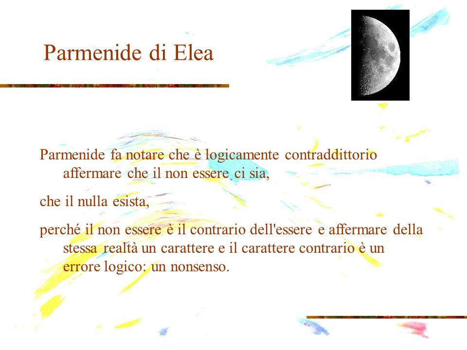 Parmenide di Elea In questa argomentazione di Parmenide, viene utilizzato un fondamentale principio logico detto di non contraddizione , secondo il quale non vengono accettati contemporaneamente di una stessa realtà un carattere ed il suo contrario