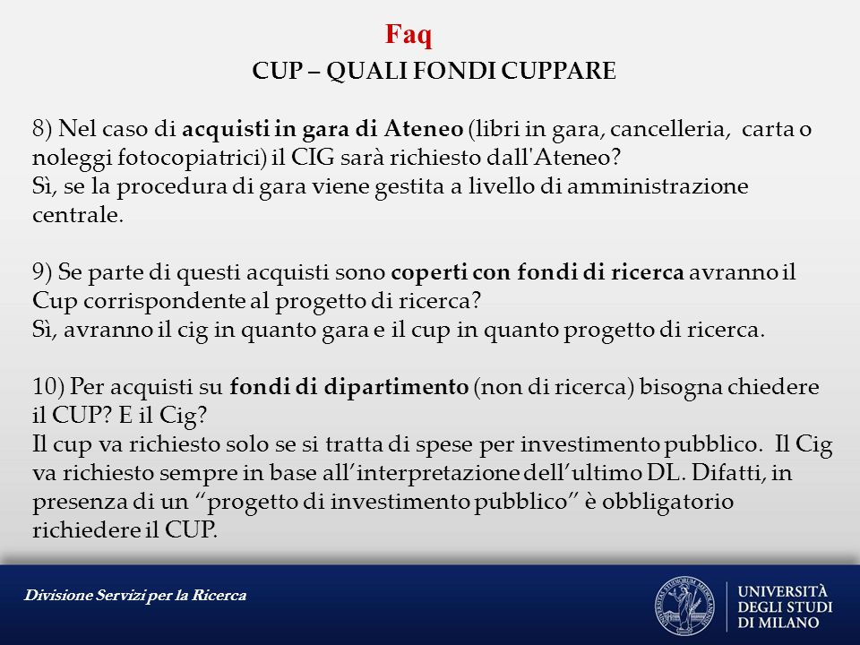 Divisione Servizi per la Ricerca Faq CUP – QUALI FONDI CUPPARE 11) Ma se con nuovi fondi di ricerca che avranno il Cup si aderisce alla gara bandita prima del 07/09/2010 attribuiamo in ogni caso il codice cup del progetto di ricerca.