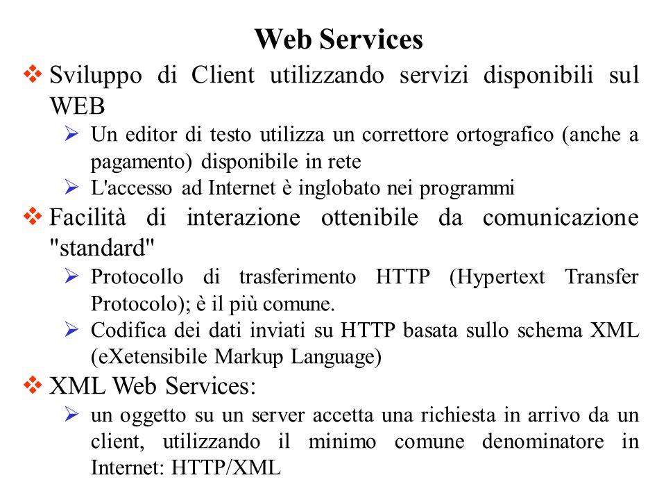 Realizzare un XML Web Service è semplice: basta creare un oggetto.NET come se si dovesse accedere direttamente da un client locale lo si contrassegna con un attributo che lo rende disponibile ai client Web ASP.NET si occupa di utto il resto: aggancia automaticamente un infrastruttura pronta all uso che accetta le richieste in arrivo tramite HTTP e le rimappa in chiamate al vostro oggetto Web Services: Creazione di un Server