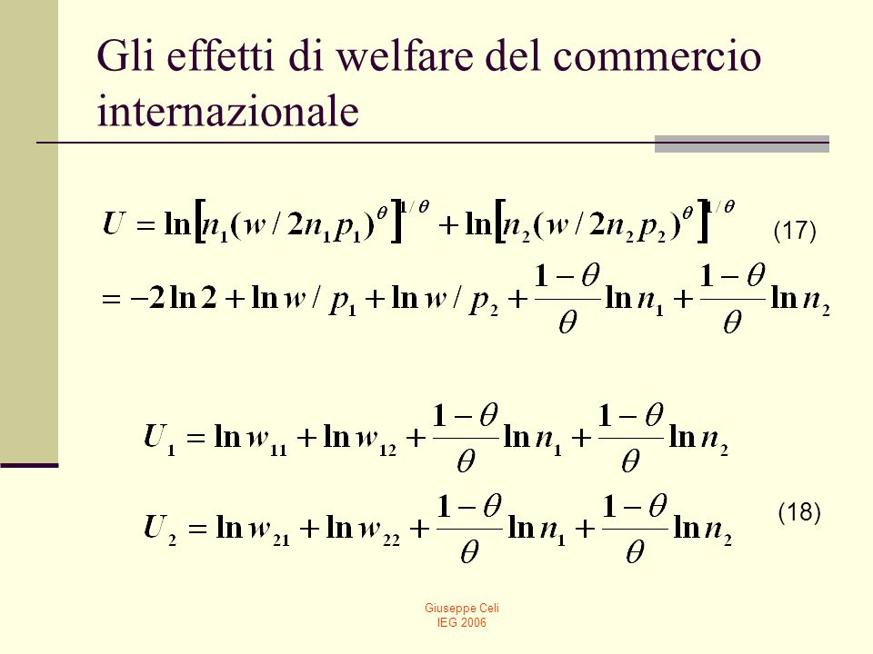 Giuseppe Celi IEG 2006 Gli effetti di welfare del commercio internazionale La (17) inserisce prezzi e salario nella funzione di utilità iniziale.