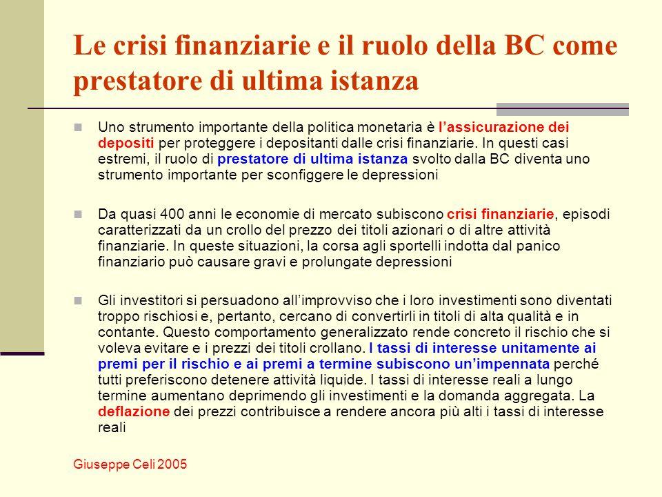 Giuseppe Celi 2005 Le crisi finanziarie e il ruolo della BC come prestatore di ultima istanza In queste situazioni, la BC può aumentare rapidamente lofferta di moneta per andare incontro allaumentata domanda di attività liquide al fine di contenere il crollo dei prezzi e il rialzo dei tassi di interesse.