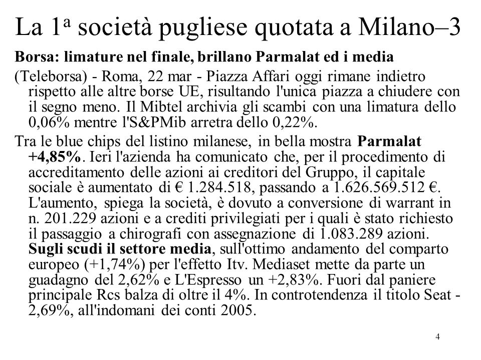 5 La 1 a società pugliese quotata a Milano–4 Borsa: limature nel finale, brillano Parmalat ed i media (segue) Riflettori ancora su Fiat +0,69%: continua a correre dopo il balzo di ieri e sul forte rialzo registrato oggi dal settore auto UE (+2,15%).