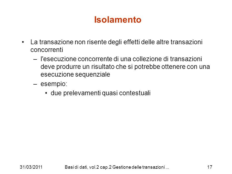 31/03/2011Basi di dati, vol.2 cap.2 Gestione delle transazioni...18 Durabilità (Persistenza) Gli effetti di una transazione andata in commit non vanno perduti ( durano per sempre ), anche in presenza di guasti – commit significa impegno