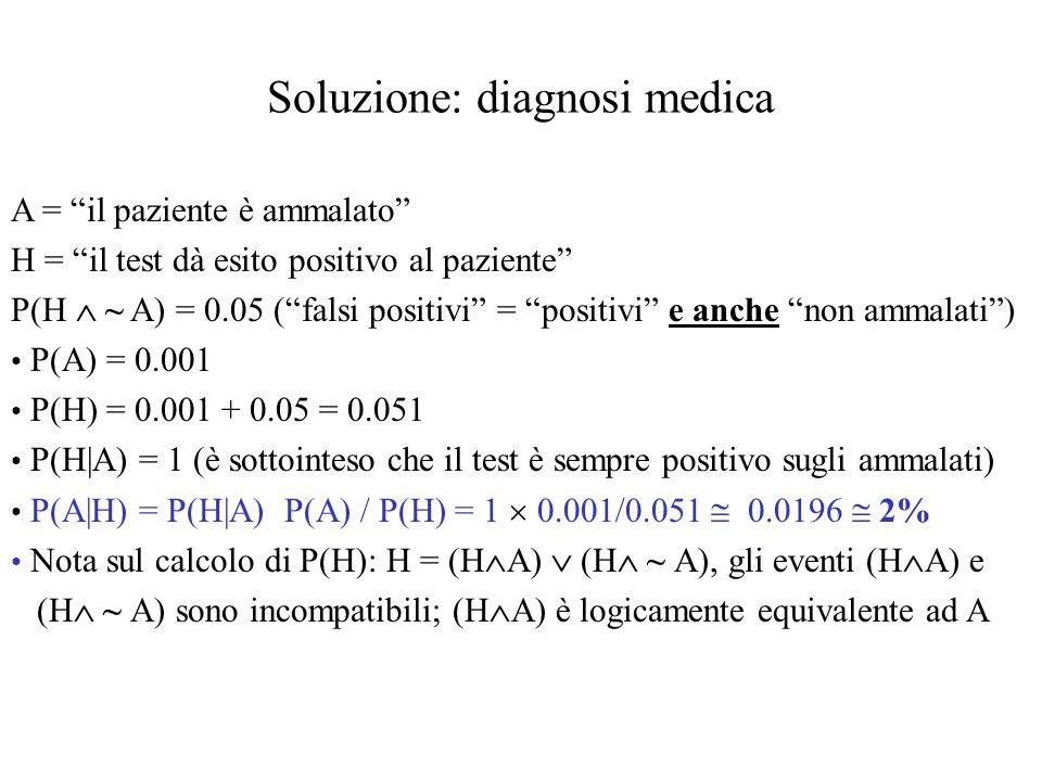 Soluzione: diagnosi medica A = il paziente è ammalato H = il test dà esito positivo al paziente P(H ~ A) = 0.05 (falsi positivi = positivi e anche non ammalati) P(A) = 0.001 P(H) = 0.001 + 0.05 = 0.051 P(H|A) = 1 (è sottointeso che il test è sempre positivo sugli ammalati) P(A|H) = P(H|A) P(A) / P(H) = 1 0.001/0.051 0.0196 2% Nota sul calcolo di P(H): H = (H A) (H ~ A), gli eventi (H A) e (H ~ A) sono incompatibili; (H A) è logicamente equivalente ad A