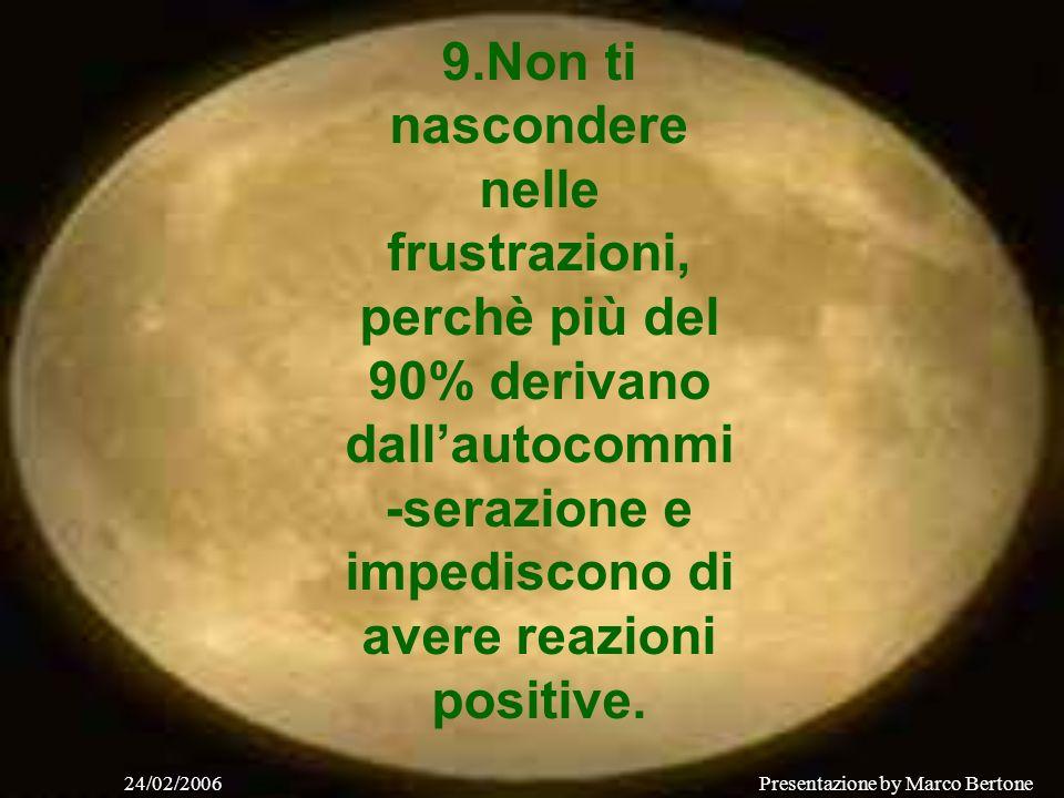 24/02/2006Presentazione by Marco Bertone 9.Non ti nascondere nelle frustrazioni, perchè più del 90% derivano dallautocommi -serazione e impediscono di avere reazioni positive.