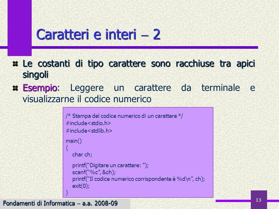 14 Dato che in C i caratteri sono trattati come interi, su di essi è possibile effettuare operazioni aritmetiche int j; j A B; j A B; j conterrà il valore 131, somma dei codici ASCII 65 e 66 Esempio Esempio: Scrivere una funzione che converte un carattere da maiuscolo a minuscolo touppertolower In C, esistono le routine di libreria toupper e tolower in grado di convertire anche nel caso di codifiche diverse dallASCII Caratteri e interi 3 char to_lower(ch) char ch; { return ch 32; } Funziona per la codifica ASCII Fondamenti di Informatica a.a.