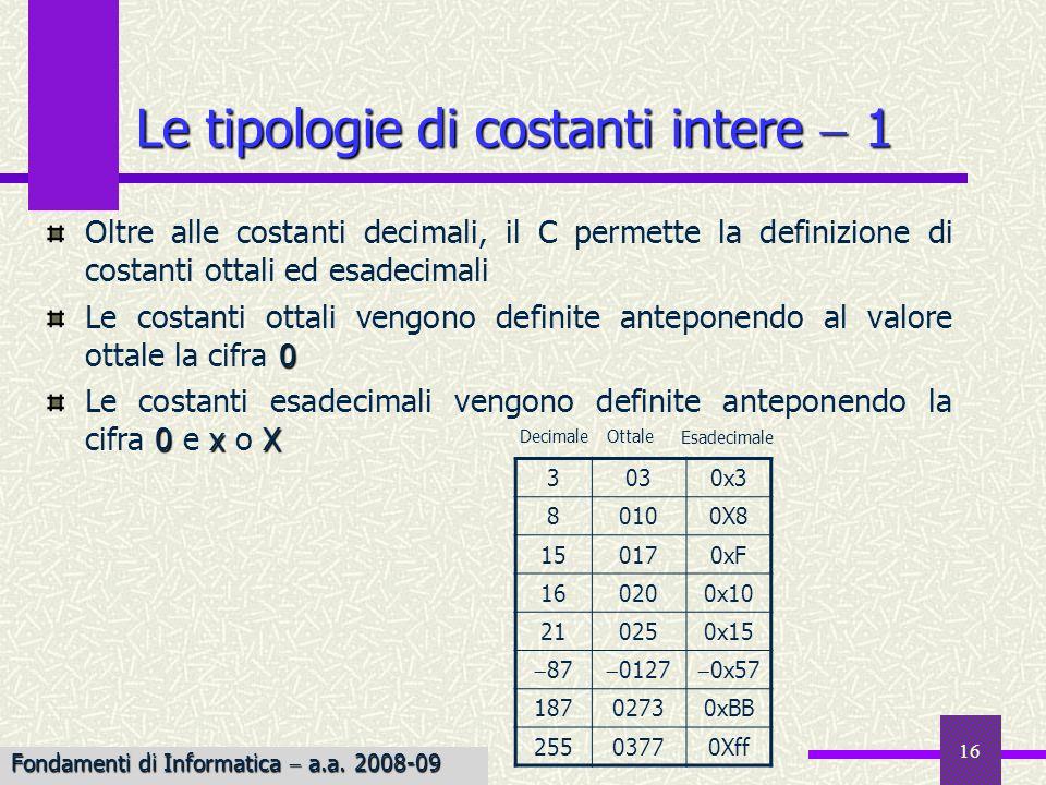17 Esempio Esempio: Leggere un numero esadecimale da terminale e stampare gli equivalenti ottale e decimale Le tipologie di costanti intere 2 /* Stampa gli equivalenti ottale e decimale * di una costante esadecimale */ #include main() { int num; printf(Digitare una costante esadecimale: ); scanf(%x, &num); printf(Lequivalente decimale di %x è %d\n, num, num); printf(Lequivalente ottale di %x è %o\n, num, num); exit(0); } La costante può essere inserita senza prefisso 0x, per la presenza dello specificatore %x Fondamenti di Informatica a.a.