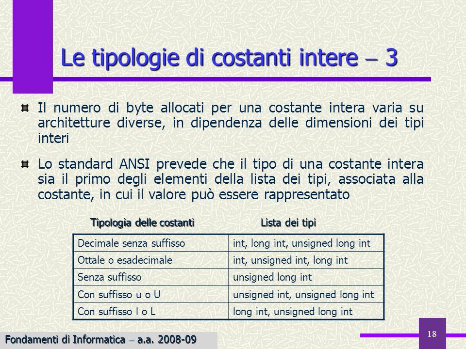 19 Se una costante è troppo grande per il tipo più ampio contenuto nella lista, il valore della costante viene troncato e si produce un messaggio di errore long lL È possibile indicare esplicitamente una costante di tipo long, aggiungendo l o L alla costante stessa unsigneduU È possibile infine applicare alla costante il qualificatore unsigned, postponendo u o U 55L 55u 077743U 0777777L 0XAAAB321L 0xfffu Le tipologie di costanti intere 4 Fondamenti di Informatica a.a.