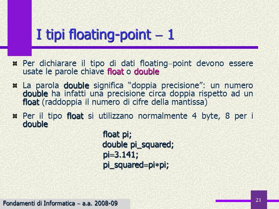 22 Esempio Esempio: Calcolo dellarea di un cerchio I tipi floating-point 2 /* Calcolo dellarea di un cerchio dato il raggio */ #define PI 3.14159 float area_of_circle(radius) float radius; { float area; area PI radius radius; return area; } Esempio Esempio: Conversione da gradi Fahrenheit a Celsius /* Conversione di un valore da Fahrenheit * in Celsius */ double fahrenheit_to_celsius(temp_fahrenheit) double temp_fahrenheit; { double temp_celsius; temp_celsius (temp_fahrenheit 32.0) 100.0/(212.0 32.0); return temp_celsius; } Fondamenti di Informatica a.a.
