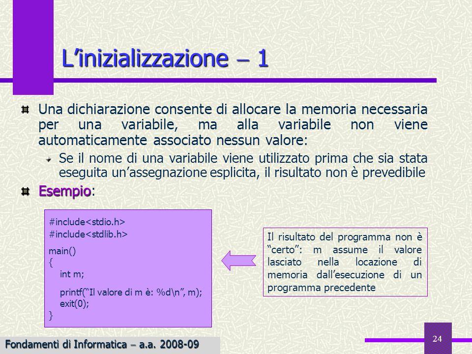 25 Il C fornisce una sintassi speciale per inizializzare una variabile, scrivendo unespressione di assegnamento allinterno di una dichiarazione Esempio Esempio: char ch A; alloca un byte per la variabile ch e le assegna il valore A; si ottiene un risultato identico con la coppia di istruzioni char ch; ch A; ch A; inizializzazione Listruzione di inizializzazione è una scorciatoia per combinare una dichiarazione ed un assegnamento in ununica istruzione Linizializzazione 2 Fondamenti di Informatica a.a.