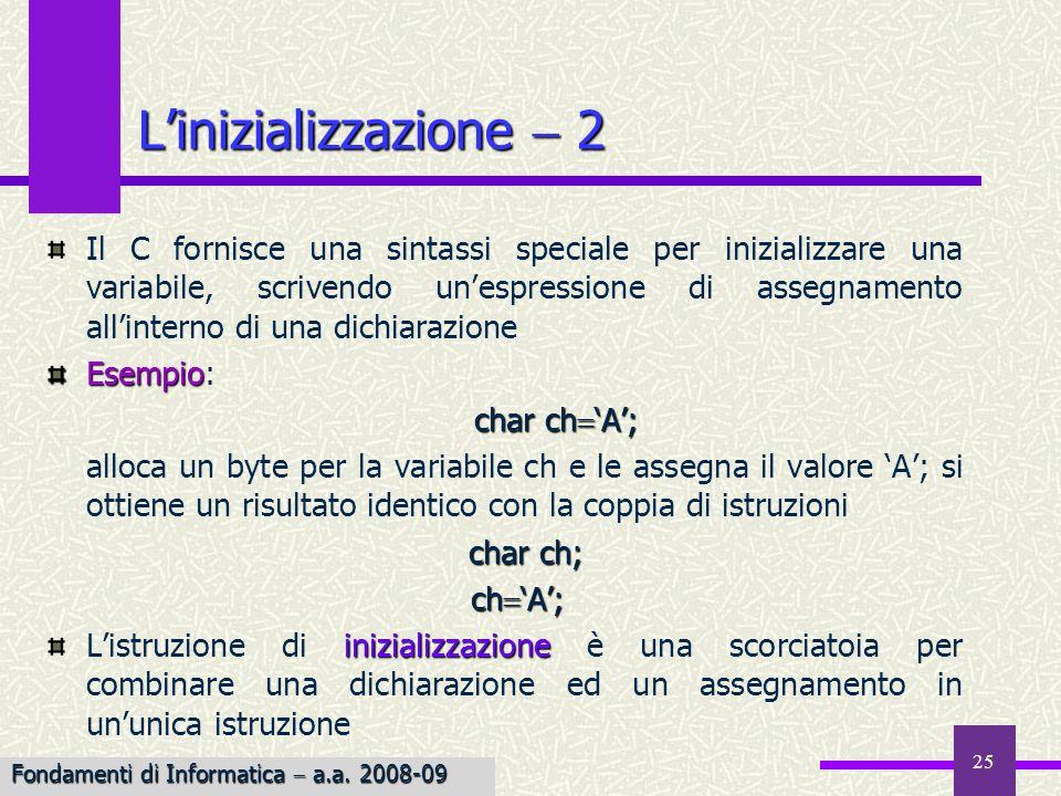 26 Nelle espressioni, il C ammette la combinazione di tipi aritmetici: num 3 2.1; intdouble lespressione è la combinazione di un int ed un double; inoltre num potrebbe essere di qualunque tipo scalare, eccetto un puntatore conversioni implicite Per associare un significato alle espressioni contenenti dati di tipi diversi, il C effettua automaticamente un insieme di conversioni implicite : 3.0 1/2 verrebbe valutata 3.0 anziché 3.5, dato che la divisione viene effettuata in aritmetica intera Le combinazioni di tipi 1 Fondamenti di Informatica a.a.