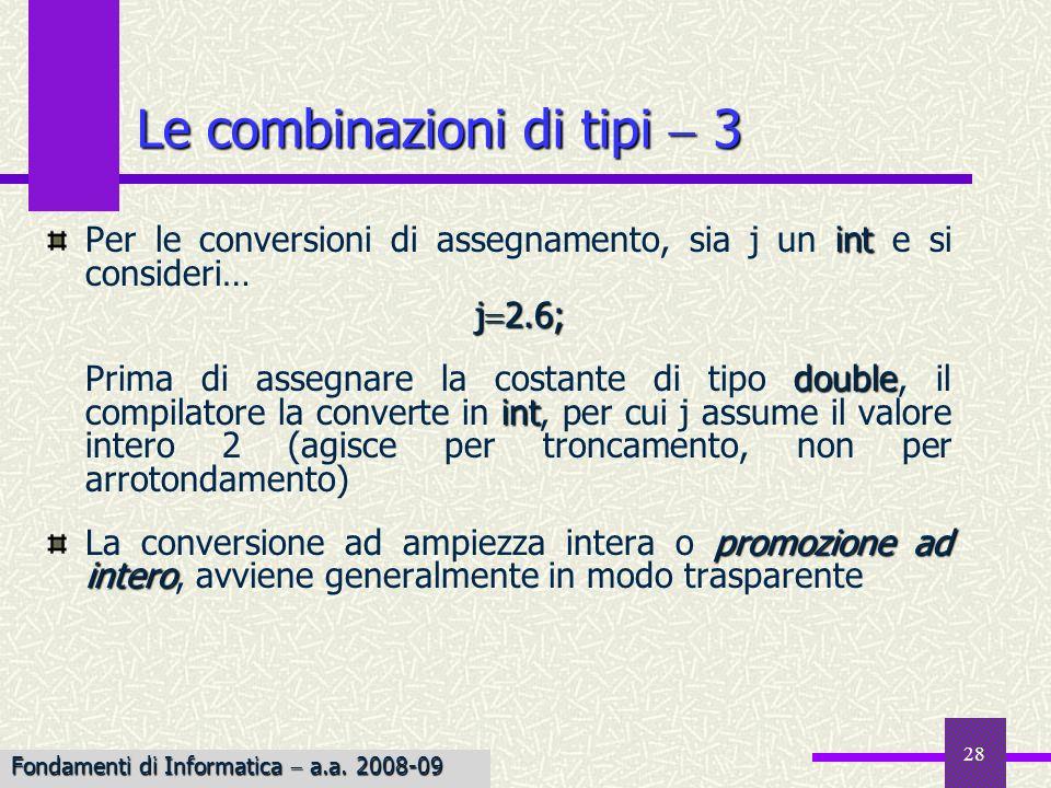 29 Le combinazioni di tipi 4 Lanalisi di unespressione da parte del compilatore ne comporta la suddivisione in sottoespressioni; gli operatori binari impongono operandi dello stesso tipo: loperando il cui tipo è gerarchicamente inferiore viene convertito al tipo superiore: LONG INT INT UNSIGNED UNSIGNED LONG INT FLOAT DOUBLE LONG DOUBLE Esempio intdouble Esempio: La somma fra un int e un double (1 2.5) viene valutata come (1.0 2.5) Fondamenti di Informatica a.a.