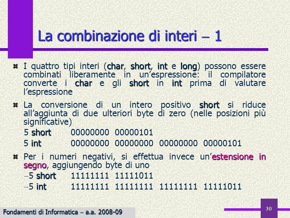 31 Si possono verificare errori in fase di assegnamento, quando una conversione implicita riduce la dimensione degli oggetti Esempiochar Esempio: se c è una variabile char, lassegnazione a c di 882 non può essere eseguita correttamente, in quanto la rappresentazione dellintero 882 richiede 2 byte: 00000011 01110010; in c verrebbe memorizzato il byte meno significativo e si otterrebbe c 114 (è il codice ASCII di r) La combinazione di interi 2 Fondamenti di Informatica a.a.