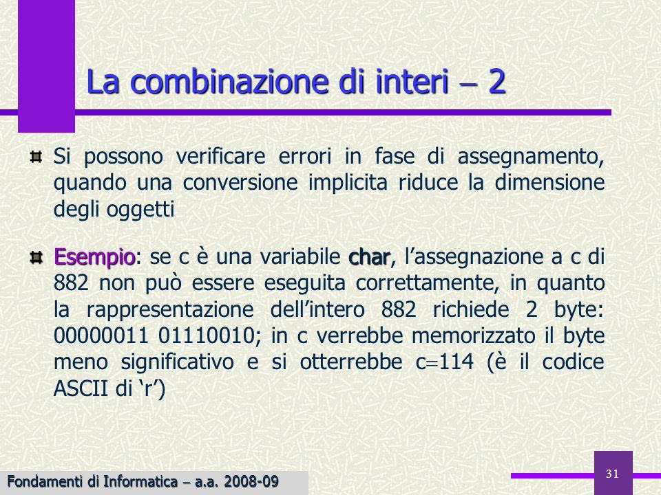 32 La differenza fra tipi interi con e senza segno è la modalità di interpretazione del dato 11101010 unsigned unsigned LANSI C prevede che, se uno degli operandi di unespressione binaria è unsigned, anche il risultato dellespressione è unsigned 10u ( 15) 4294967291 (su 4 byte) che, comunque, corrisponde alla stessa sequenza di bit relativa a 5 (ma non viene interpretato in tal modo) La combinazione di tipi con e senza segno { 234 unsigned 22 signed Fondamenti di Informatica a.a.