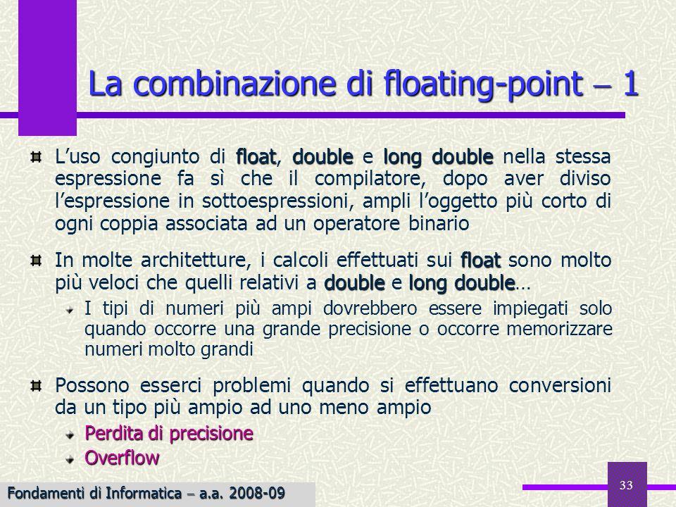 34 Esempio Esempio: Perdita di precisione float Se f è una variabile di tipo float e si esegue lassegnamento f 1.0123456789; double float il calcolatore arrotonda la costante double prima di assegnarla ad f ad 1.0123456, se i float occupano 4 byte Esempio Esempio: Overflow float Se il più grande numero float rappresentabile fosse 7×10 38, listruzione f 2e40; provocherebbe un comportamento non standard (in ANSI), con probabile emissione di un messaggio di errore a run time La combinazione di floating-point 2 Fondamenti di Informatica a.a.