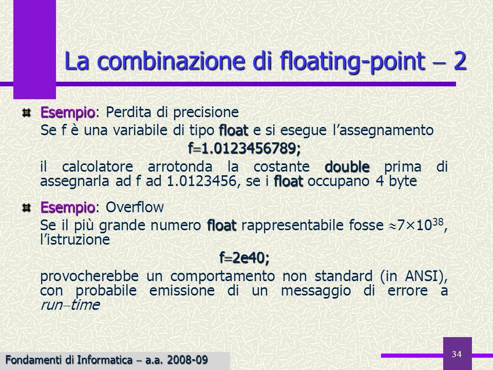 35 Quando si assegna un intero ad una variabile floating point, il valore intero viene implicitamente convertito in floating point prima dellassegnamento float Se il tipo float non è sufficiente per rappresentare lintero, si può avere perdita di precisione La combinazione di interi e floating-point 1 #include main() { long int j=2147483600; float x; x j; printf(j è %d\n x è %f\n, j, x); exit(0); } La combinazione di valori interi e floating point è lecita, così come è permesso lassegnamento di un floating point ad una variabile intera, o di un valore intero ad una variabile floating point Fondamenti di Informatica a.a.