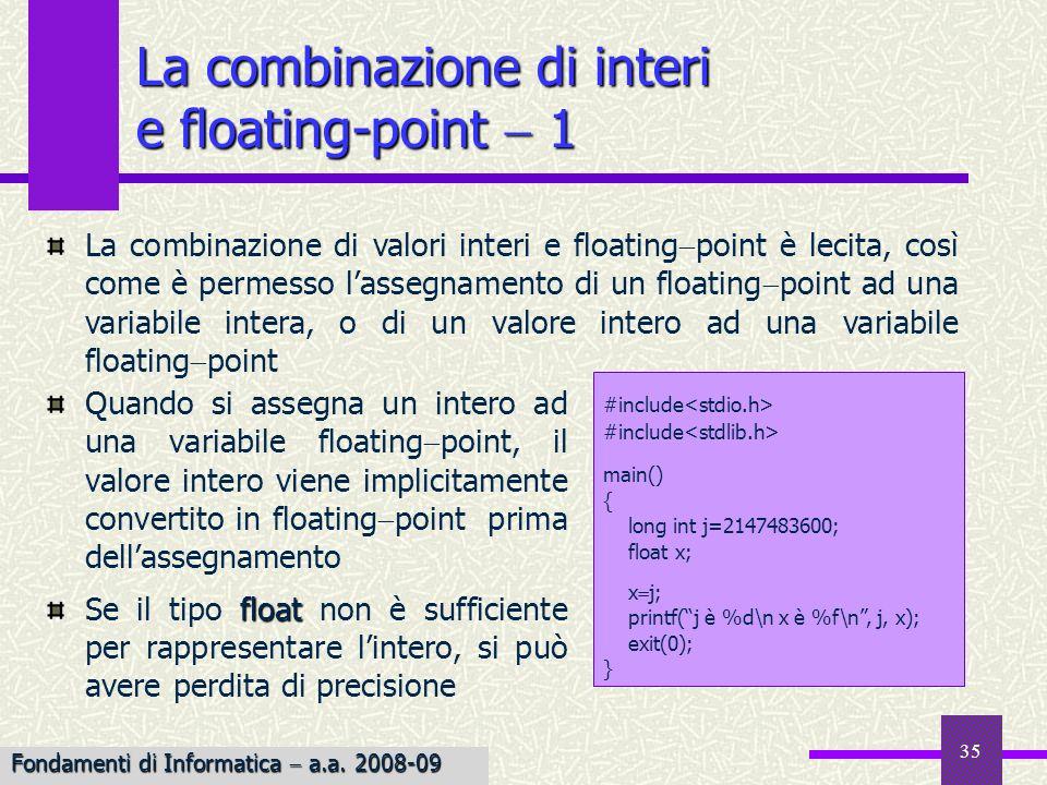 36 Se valori interi e floating point sono usati congiuntamente in unespressione, il compilatore converte tutti gli interi nel tipo floating point più ampio Esempiointfloat Esempio: sia j un int ed f un float, allora… j 2.5 f j 2.5 f double double viene valutata complessivamente in doppia precisione (il tipo della costante), ovvero prima j viene convertito in double e, di conseguenza, anche f viene convertito in double float Nel caso di assegnamento di un valore float ad un intero, avviene il troncamento della parte frazionaria (con grave perdita in precisione); inoltre può verificarsi loverflow La combinazione di interi e floating-point 2 Fondamenti di Informatica a.a.