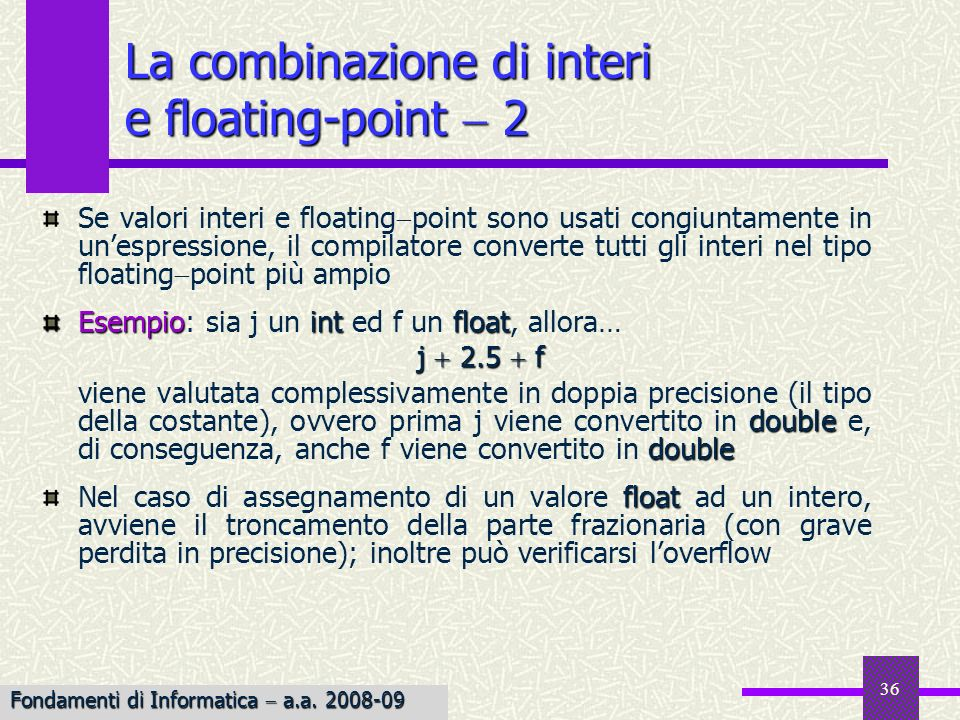 37 cast In C, è possibile convertire esplicitamente un valore in un tipo diverso effettuando un cast Per realizzare una conversione di tipo esplicita di unespressione, si pone tra parentesi tonde, prima dellespressione, il tipo in cui si desidera convertire il risultato Esempio Esempio: Le conversioni di tipo esplicite: cast int j 2, k 3; float f; f k/j; f (float)k/j; Assegna 1.0 ad f: la divisione viene effettuata fra interi float float Assegna 1.5 ad f: k viene convertito esplicitamente in float, j implicitamente; la divisione viene effettuata sui float Fondamenti di Informatica a.a.