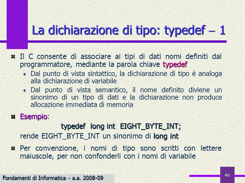 41 La dichiarazione di tipo deve apparire in un programma prima che il tipo venga adoperato per la dichiarazione di variabili Le dichiarazioni di tipo sono particolarmente utili nella definizione di tipi composti Avvertenzatypedef Avvertenza: typedef e #define non sono equivalenti… La dichiarazione di tipo: typedef 2 typedef int * PT_TO_INT; PT_TO_INT p1, p2; int *p1, *p2; #define PT_TO_INT int * PT_TO_INT p1, p2; int *p1, p2; Fondamenti di Informatica a.a.