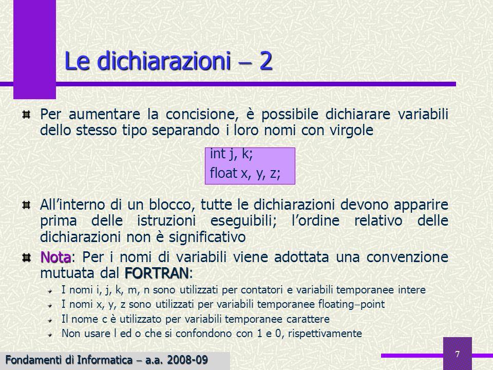 8 La dichiarazione del tipo di funzione Analogamente alla dichiarazione di tipo per le variabili, è possibile dichiarare il tipo del valore restituito da una funzione int Diversamente dalle variabili, alle funzioni viene associato un tipo di default (int), in assenza di dichiarazione esplicita di tipo Anche nel caso delle funzioni intere, è comunque buona norma di programmazione dichiarare esplicitamente il tipo float f1(arg) int arg; { … … } f2() { … … } int Fondamenti di Informatica a.a.