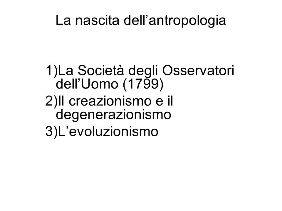 La nascita dellantropologia EVOLUZIONISMO CULTURALE UNILINEARE: teoria ottocentesca secondo la quale tutte le società devono passare (o sono passate) attraverso una serie di stadi per giungere alla civiltà.