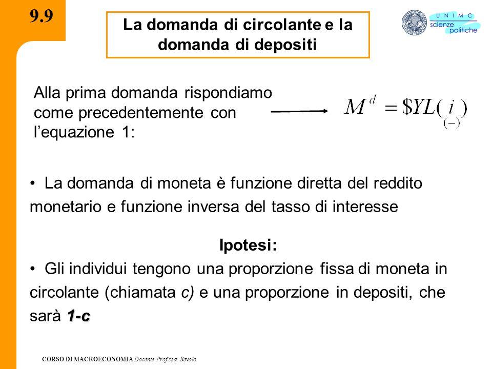 CORSO DI MACROECONOMIA Docente Prof.ssa Bevolo 9.10 La domanda circolante e la domanda di depositi Chiamando la domanda di circolante CU d e la domanda di depositi in conto corrente D d, le due domande sono date dalle equazioni: Equazione 2 Equazione 3 Nota bene Lequazione 1 è la prima componente della domanda di moneta emessa dalla Banca Centrale, ossia la domanda di circolante.