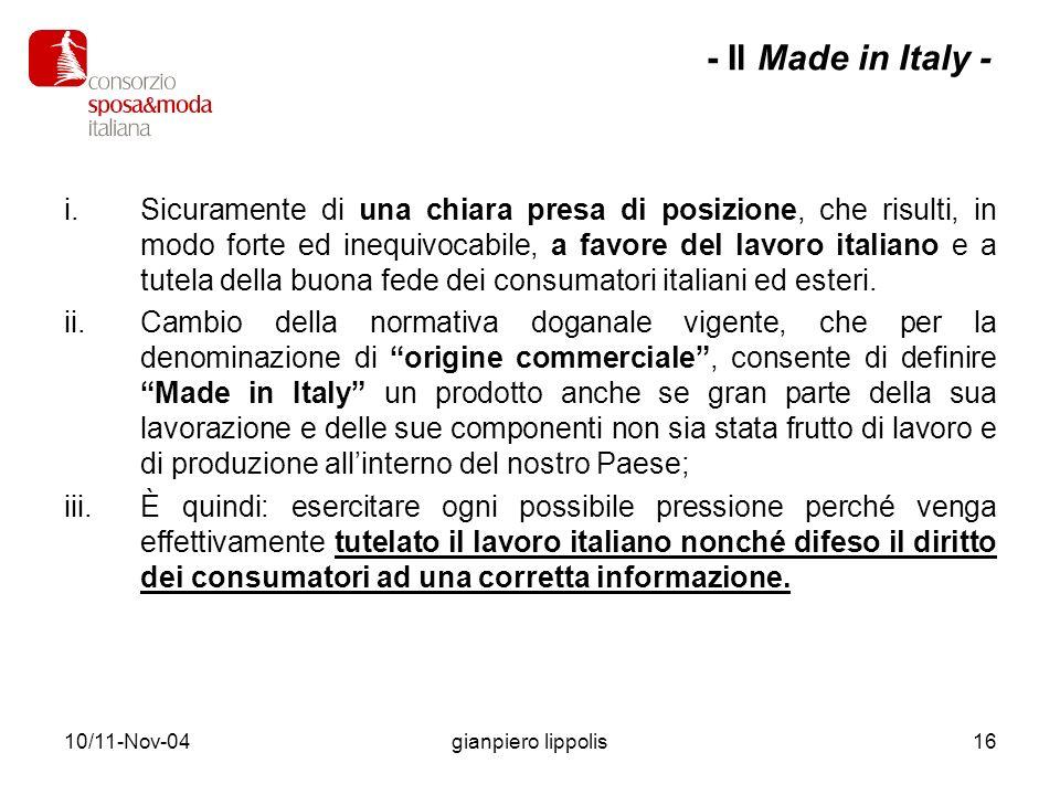 10/11-Nov-04gianpiero lippolis17 È quindi necessario condividere i principi generali su cui si basa il Sistema Moda italiano con le : –Aziende manifatturiere –Associazioni –Organizzazioni sindacali dei lavoratori –Rappresentanze dei consumatori –Gli enti pubblici e privati –Organizzazioni di distribuzione –Consorzi - Il Made in Italy -