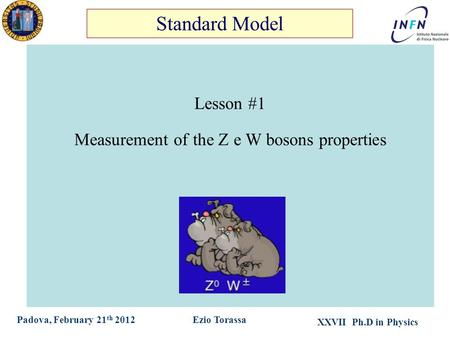 XXVII Ph.D in Physics Ezio TorassaPadova, February 21 th 2012 Lesson #1 Measurement of the Z e W bosons properties Standard Model.
