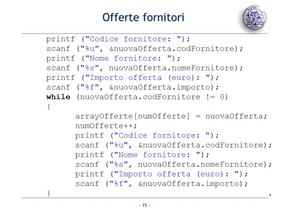 - 16 - offertaMin = arrayOfferte[0].importo; posizOffertaMin = 0; for (j = 1; j < numOfferte; j++) { if (arrayOfferte[j].importo < offertaMin) { offertaMin = arrayOfferte[j].importo; posizOffertaMin = j; } } printf ( Cod.fornitore:%u,nome:%s,importo:%f\n , arrayOfferte[posizOffertaMin].codFornitore, arrayOfferte[posizOffertaMin].nomeFornitore, arrayOfferte[posizOffertaMin].importo); }.