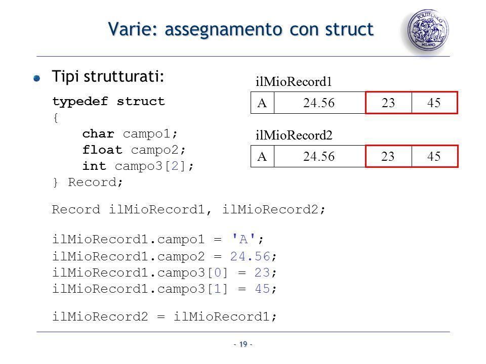 - 20 - Varie: array Copia di un array: char a[10], b[10]; unsigned int i, lungh; …larray a viene riempito con lungh caratteri… for (i = 0; i < lungh; i++) { b[i] = a[i]; } Quando usare unarray.