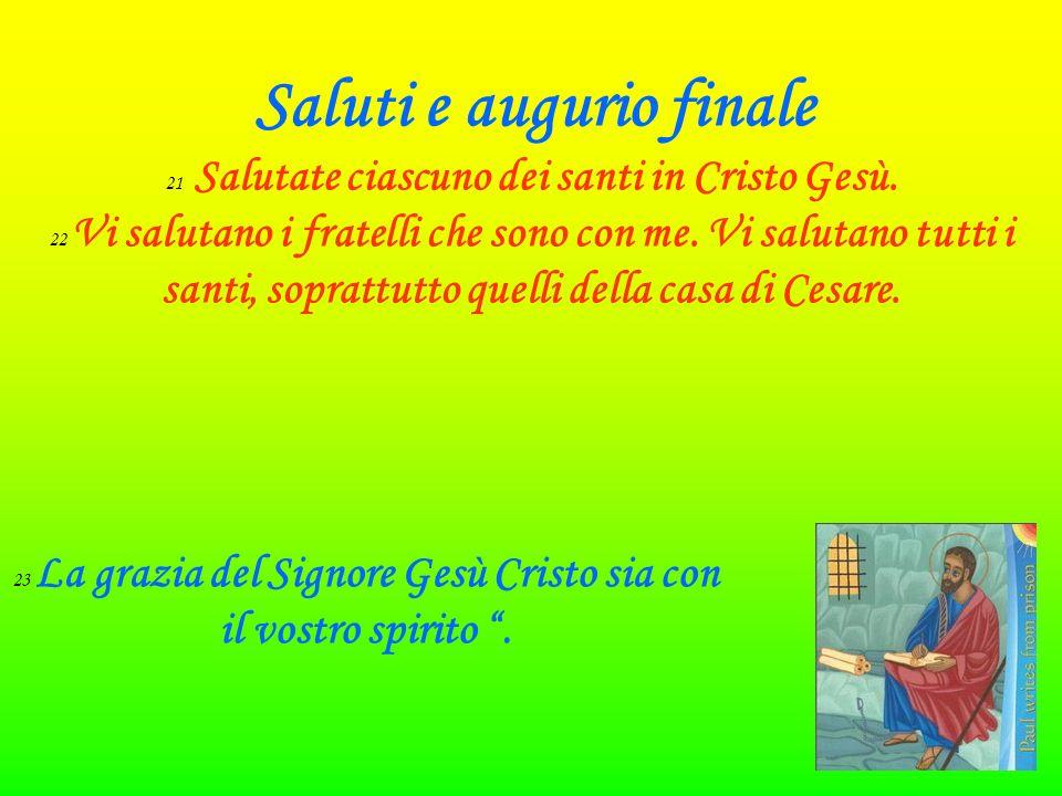 Saluti e augurio finale 21 Salutate ciascuno dei santi in Cristo Gesù.