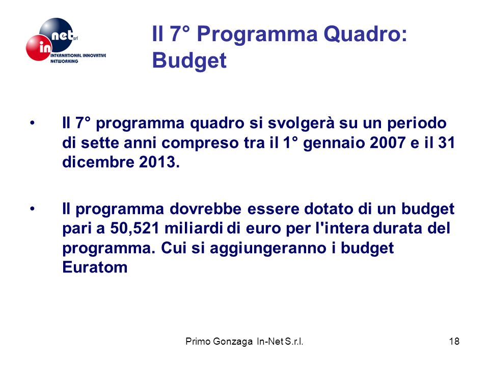 Primo Gonzaga In-Net S.r.l.19 Il 7° Programma Quadro: Azione Capacities The objective of this action is to support research infrastructures, research for the benefit of SMEs and the research potential of European regions (Regions of Knowledge) as well as to stimulate the realisation of the full research potential (Convergence Regions) of the enlarged Union and build an effective and democratic European Knowledge society.