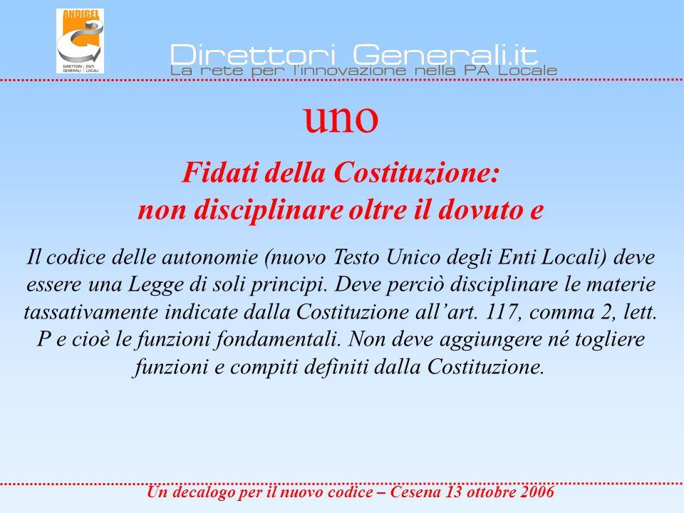 Un decalogo per il nuovo codice – Cesena 13 ottobre 2006 due non moltiplicare gli Enti, E opportuno che il Codice ribadisca che il sistema delle autonomie locali è formato dagli unici organismi previsti dalla Costituzione: Province, Comuni, Città metropolitane.
