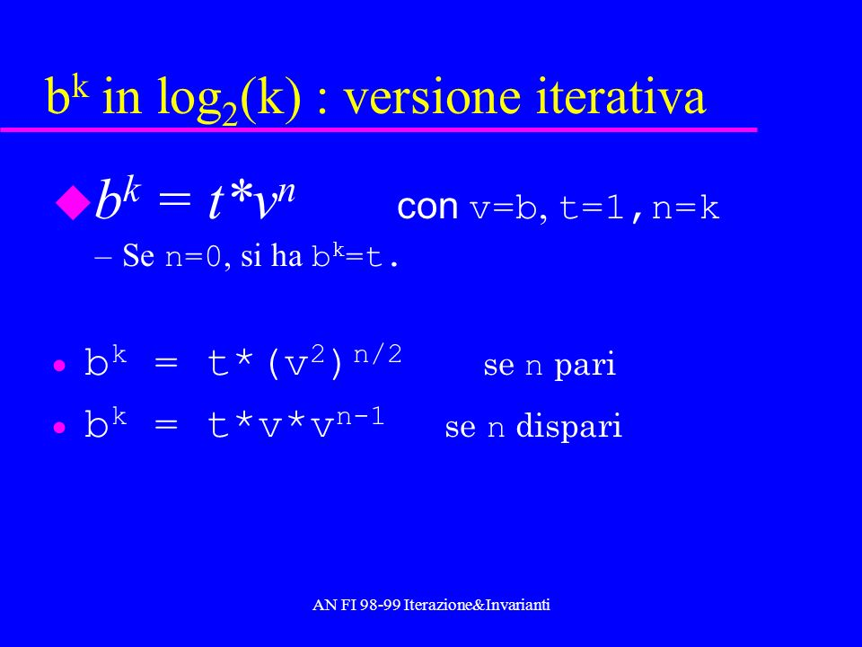 AN FI 98-99 Iterazione&Invarianti Progetto versione iterativa log 2 (k) double expIt(double b,int k,double t,double v,int n ){ //Calcolare b k sapendo che b k = t*v n.