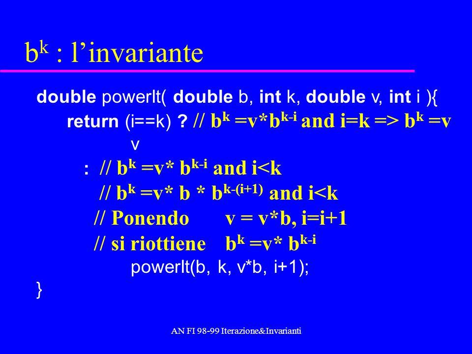AN FI 98-99 Iterazione&Invarianti Progettare per invarianti b k b k = v k con v=b Se k=0, si ha b k =v 0 =b 0 = 1 Trasformazioni: b k = (v 2 ) k/2 se k pari b k = v*v k-1 se k dispari