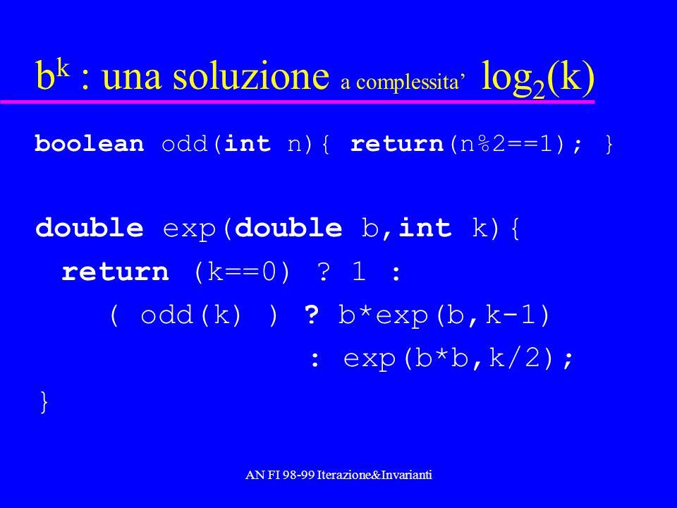 AN FI 98-99 Iterazione&Invarianti b k in log 2 (k) : versione iterativa b k = t*v n con v=b, t=1,n=k –Se n=0, si ha b k =t.