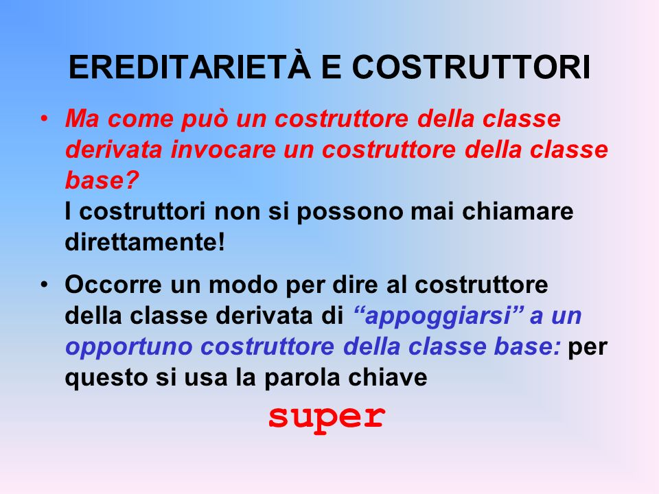 ESEMPIO Il contatore con decremento: public class Counter2 extends Counter { public void dec() { val--; } public Counter2() { super(); } public Counter2(int v) { super(v); } } Lespressione super(...