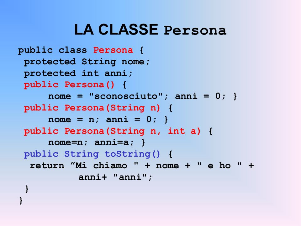 LA CLASSE Studente public class Studente extends Persona { protected int matr; public Studente() { super(); matr = 9999; } public Studente(String n) { super(n); matr = 8888; } public Studente(String n, int a) { super(n,a); matr=7777; } public Studente(String n, int a, int m) { super(n,a); matr=m; } public String toString() { return super.toString()+ Matricola = + matr); }