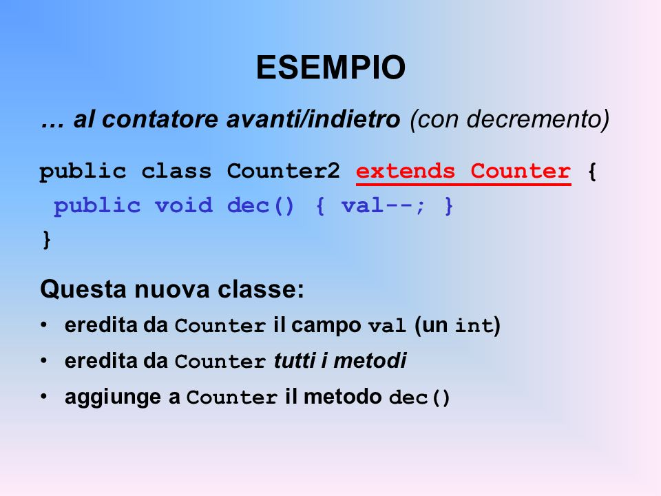 ESEMPIO … al contatore avanti/indietro (con decremento) public class Counter2 extends Counter { public void dec() { val--; } } Questa nuova classe: eredita da Counter il campo val (un int ) eredita da Counter tutti i metodi aggiunge a Counter il metodo dec() Ma val era privato!.