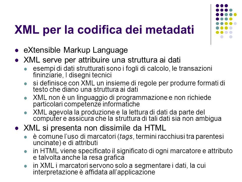 XML per la codifica dei metadati XML consiste di testo, ma non è finalizzato alla lettura i dati sono archiviati in formato testo, per cui possono essere letti mediante un text editor in caso di compilazioni errate, lapplicazione si ferma e genera un messaggio di errore XML è modulare il formato di un nuovo documento può essere prodotto combinando e riutilizzando altri formati per evitare di assegnare lo stesso nome ad elementi o attributi diversi, XML fornisce meccanismi di namespace XML non pone problemi di licenze ed è indipendente da qualunque piattaforma ci si può avvalere del lavoro e dei dispositivi prodotti dalla comunità di utilizzatori XML