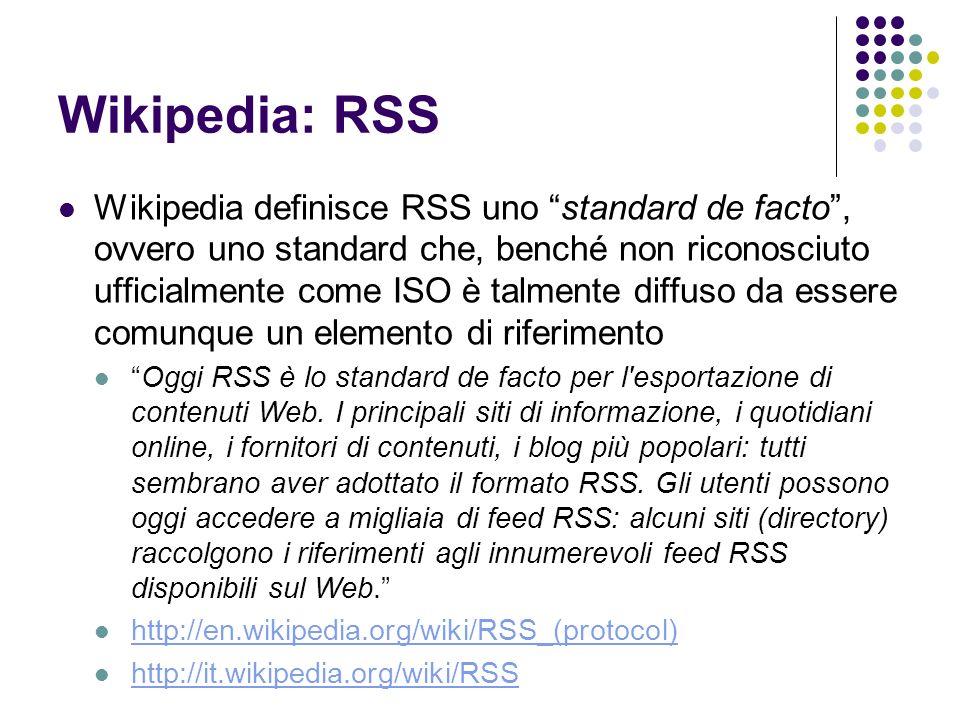 Dialetti RSS RSS 0.92: il più vecchio tra gli standard oggi in uso, evoluzione del formato usato originariamente da Netscape RSS 2.0: rilasciato da UserLand nel 2002, è l evoluzione del formato 0.92, di cui eredita la semplicità, ma a cui aggiunge il supporto per moduli aggiuntivi RSS 1.0: è il formato ufficiale del W3C, conforme ad RDF, estensibile e modulare