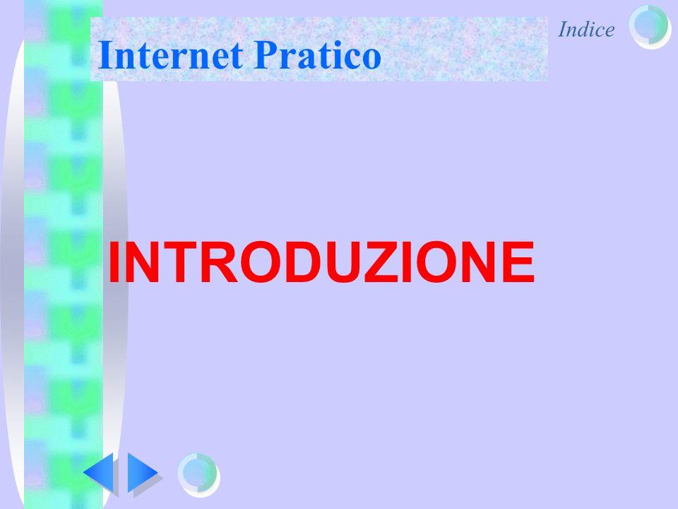 Indice Internet Pratico Accedere ad Internet significa accedere ad una quantità svariata di informazioni Internet è stata concepita originariamente come mezzo di scambi di informazioni in ambienti accademici, militari.