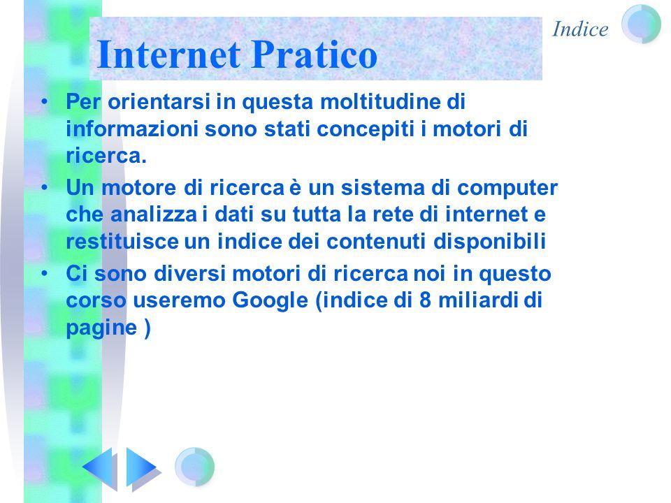 Indice Internet Pratico Per accedere al motore di ricerca Google Abbiamo bisogno di un navigatore di rete… in informatica, è un programma che consente di usufruire dei servizi di connettività in Internet, o di una rete di computer, e di navigare sul World Wide Web(ragnatela mondiale di computer) Ci sono diversi navigatori di rete…
