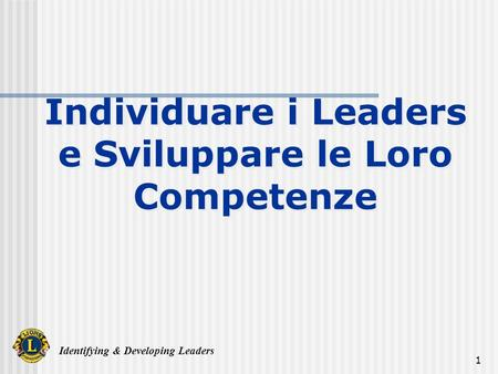 Identifying & Developing Leaders 1 Individuare i Leaders e Sviluppare le Loro Competenze.