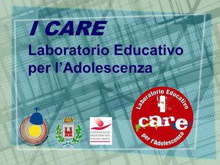 I CARE Laboratorio Educativo per l'Adolescenza. … perché I CARE  necessità di interpretare ed intervenire sui comportamenti a rischio degli adolescenti.
