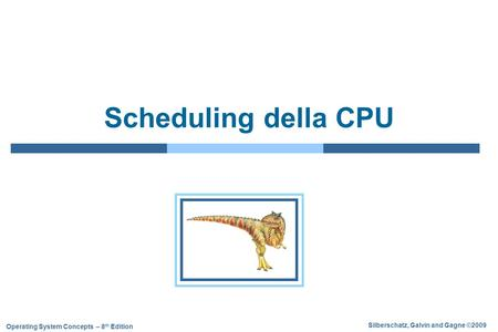 Silberschatz, Galvin and Gagne ©2009 Operating System Concepts – 8 th Edition Scheduling della CPU.