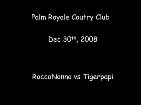 Palm Royale Coutry Club Dec 30 th, 2008 RoccoNonno vs Tigerpapi.